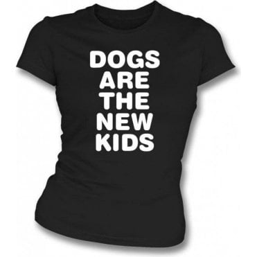 Dogs Are The New Kids - Womens Slim Fit T-Shirt