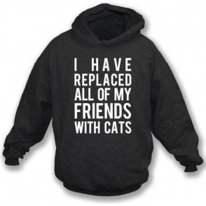 I Have Replaced All Of My Friends With Cats Hooded Sweatshirt