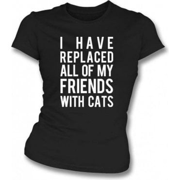 I Have Replaced All Of My Friends With Cats Womens Slim Fit T-Shirt