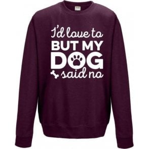 I'd Love To But My Dog Said No (Burgundy) Sweatshirt
