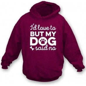 I'd Love To But My Dog Said No (Maroon) Hooded Sweatshirt
