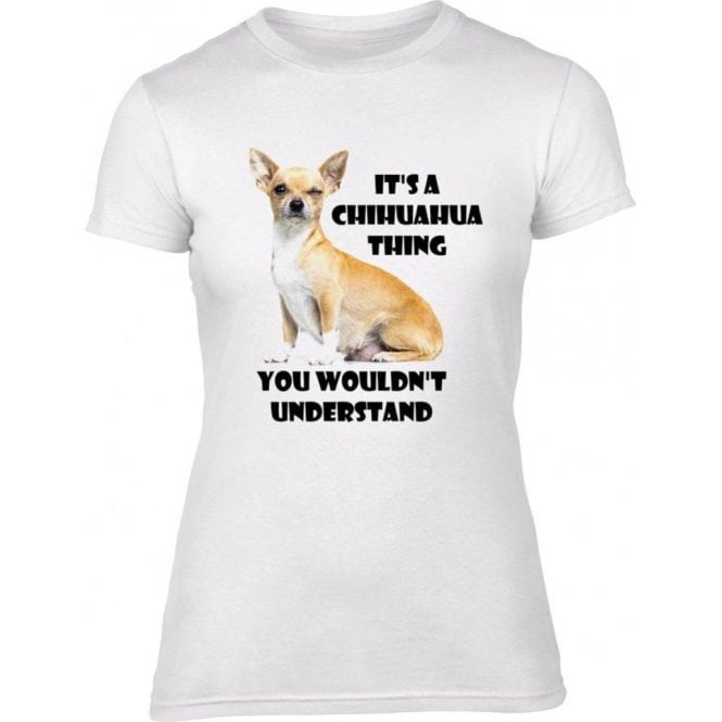 It's A Chihuahua Thing, You Wouldn't Understand Womens Slim Fit T-Shirt