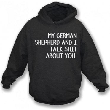 My German Shepherd And I Talk Sh*t About You Hooded Sweatshirt