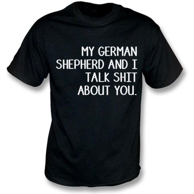 My German Shepherd And I Talk Sh*t About You T-Shirt