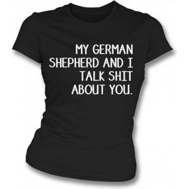 My German Shepherd And I Talk Sh*t About You Womens Slim Fit T-Shirt
