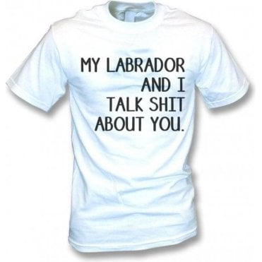 My Labrador And I Talk Sh*t About You T-Shirt
