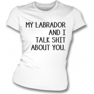 My Labrador And I Talk Sh*t About You Womens Slim Fit T-Shirt