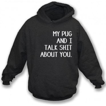 My Pug And I Talk Sh*t About You Hooded Sweatshirt
