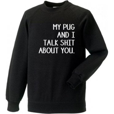 My Pug And I Talk Sh*t About You Sweatshirt