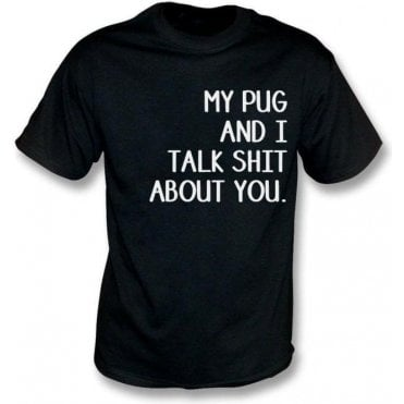 My Pug And I Talk Sh*t About You T-Shirt