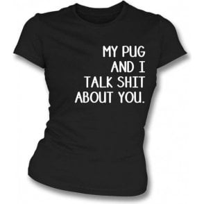My Pug And I Talk Sh*t About You Womens Slim Fit T-Shirt