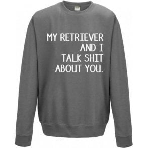 My Retriever And I Talk Sh*t About You Sweatshirt