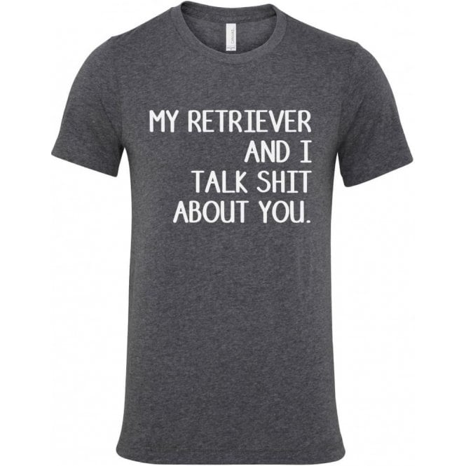My Retriever And I Talk Sh*t About You T-Shirt