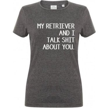 My Retriever And I Talk Sh*t About You Womens Slim Fit T-Shirt