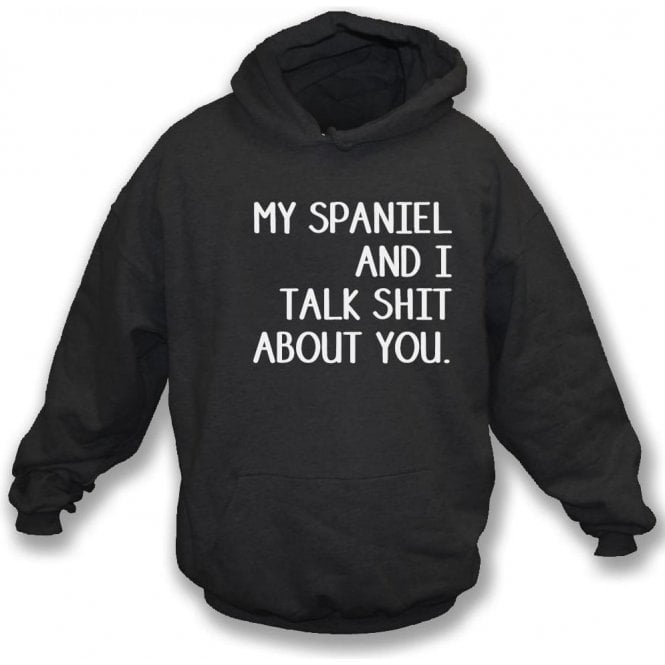 My Spaniel And I Talk Sh*t About You Hooded Sweatshirt