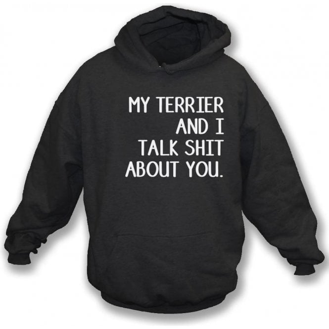 My Terrier And I Talk Sh*t About You Hooded Sweatshirt
