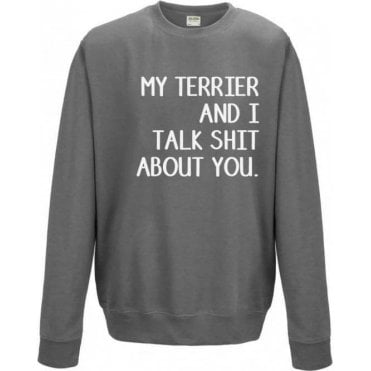 My Terrier And I Talk Sh*t About You Sweatshirt