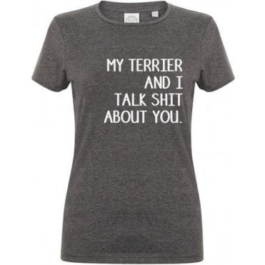 My Terrier And I Talk Sh*t About You Womens Slim Fit T-Shirt