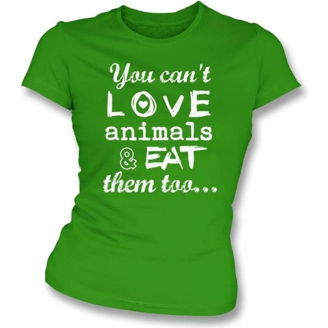 You Can't Love Animals & Eat Them Too Womens Slim Fit T-Shirt